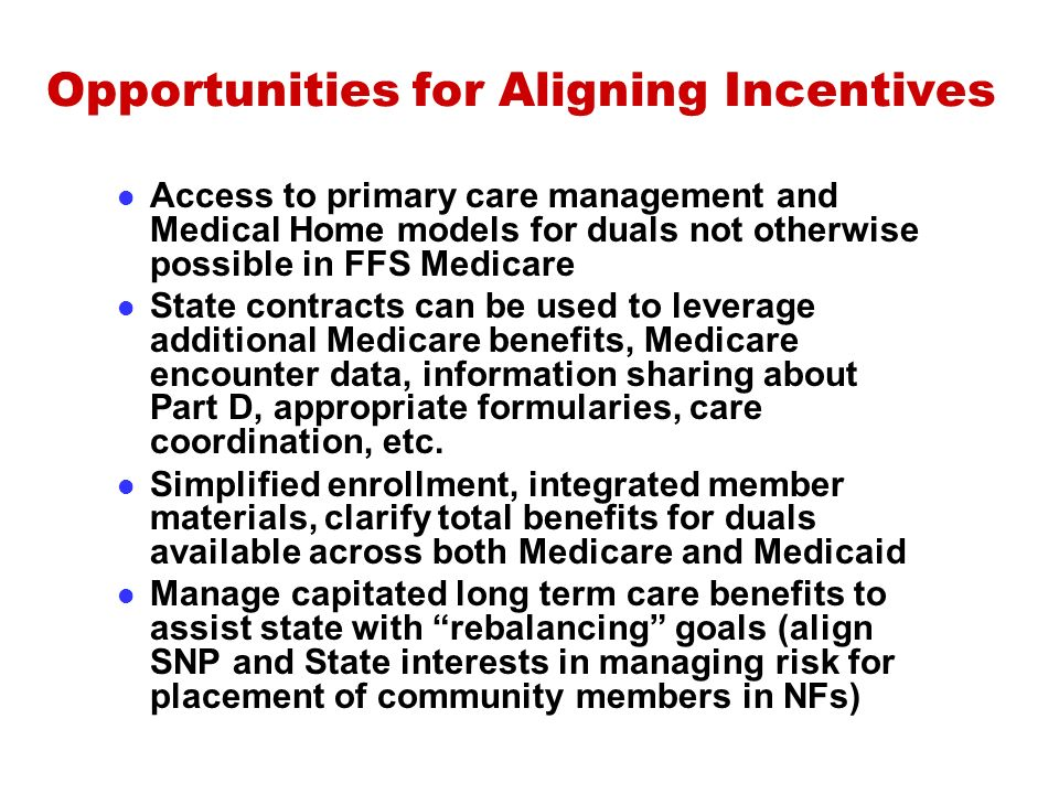 Opportunities for Aligning Incentives Access to primary care management and Medical Home models for duals not otherwise possible in FFS Medicare State contracts can be used to leverage additional Medicare benefits, Medicare encounter data, information sharing about Part D, appropriate formularies, care coordination, etc.