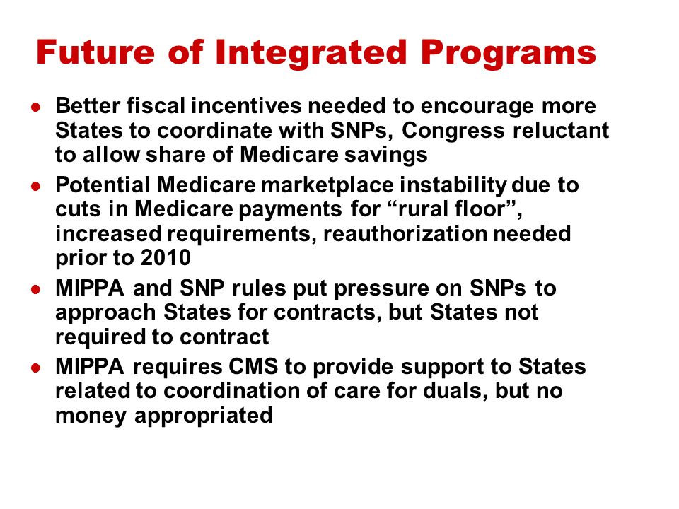 Future of Integrated Programs Better fiscal incentives needed to encourage more States to coordinate with SNPs, Congress reluctant to allow share of Medicare savings Potential Medicare marketplace instability due to cuts in Medicare payments for rural floor, increased requirements, reauthorization needed prior to 2010 MIPPA and SNP rules put pressure on SNPs to approach States for contracts, but States not required to contract MIPPA requires CMS to provide support to States related to coordination of care for duals, but no money appropriated
