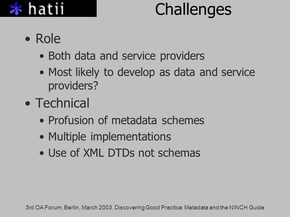 3rd OA Forum, Berlin, March 2003. Discovering Good Practice: Metadata and the NINCH Guide Challenges Role Both data and service providers Most likely
