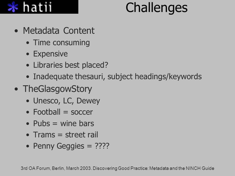 3rd OA Forum, Berlin, March 2003. Discovering Good Practice: Metadata and the NINCH Guide Challenges Metadata Content Time consuming Expensive Librari