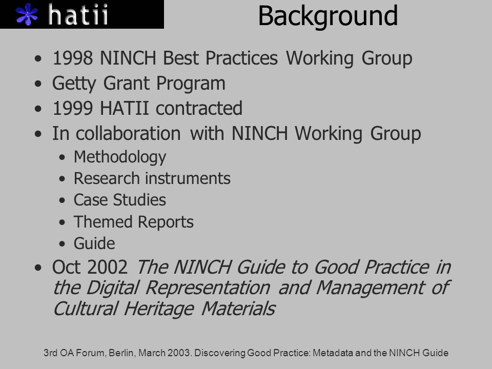 3rd OA Forum, Berlin, March 2003. Discovering Good Practice: Metadata and the NINCH Guide Background 1998 NINCH Best Practices Working Group Getty Gra