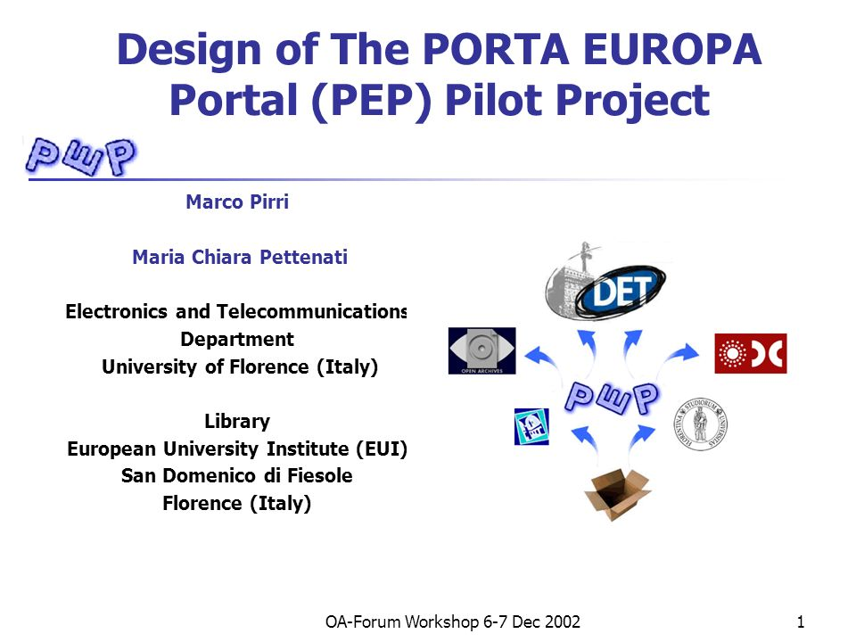 OA-Forum Workshop 6-7 Dec 20021 Design of The PORTA EUROPA Portal (PEP) Pilot Project Marco Pirri Maria Chiara Pettenati Electronics and Telecommunications Department University of Florence (Italy) Library European University Institute (EUI) San Domenico di Fiesole Florence (Italy)
