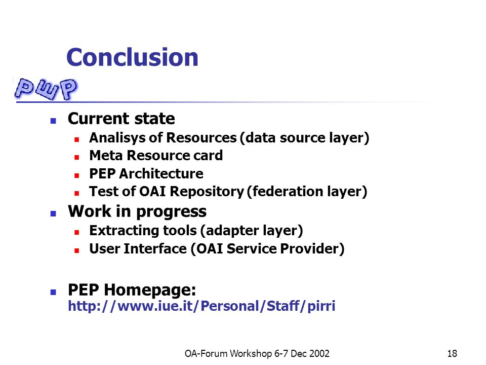 OA-Forum Workshop 6-7 Dec Conclusion Current state Analisys of Resources (data source layer) Meta Resource card PEP Architecture Test of OAI Repository (federation layer) Work in progress Extracting tools (adapter layer) User Interface (OAI Service Provider) PEP Homepage: