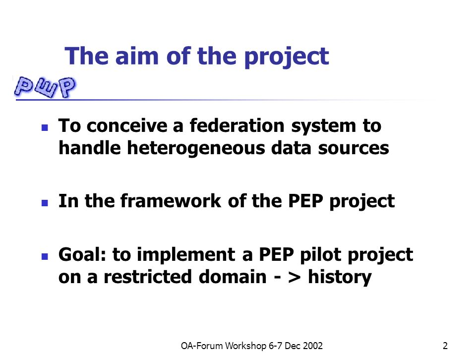 OA-Forum Workshop 6-7 Dec 20022 The aim of the project To conceive a federation system to handle heterogeneous data sources In the framework of the PEP project Goal: to implement a PEP pilot project on a restricted domain - > history