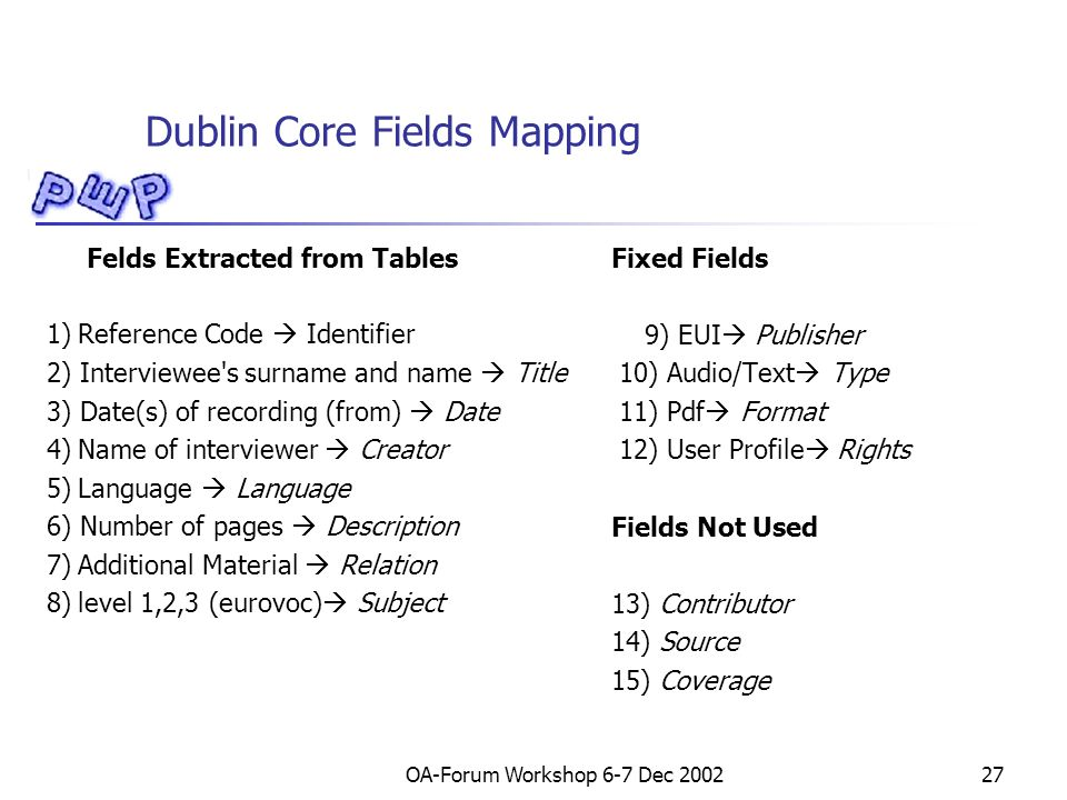 OA-Forum Workshop 6-7 Dec 200227 Dublin Core Fields Mapping Felds Extracted from Tables 1) Reference Code Identifier 2) Interviewee s surname and name Title 3) Date(s) of recording (from) Date 4) Name of interviewer Creator 5) Language Language 6) Number of pages Description 7) Additional Material Relation 8) level 1,2,3 (eurovoc) Subject Fixed Fields 9) EUI Publisher 10) Audio/Text Type 11) Pdf Format 12) User Profile Rights Fields Not Used 13) Contributor 14) Source 15) Coverage