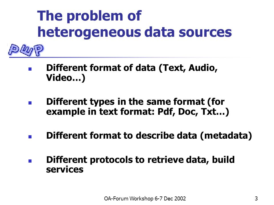 OA-Forum Workshop 6-7 Dec 20023 The problem of heterogeneous data sources Different format of data (Text, Audio, Video…) Different types in the same format (for example in text format: Pdf, Doc, Txt…) Different format to describe data (metadata) Different protocols to retrieve data, build services