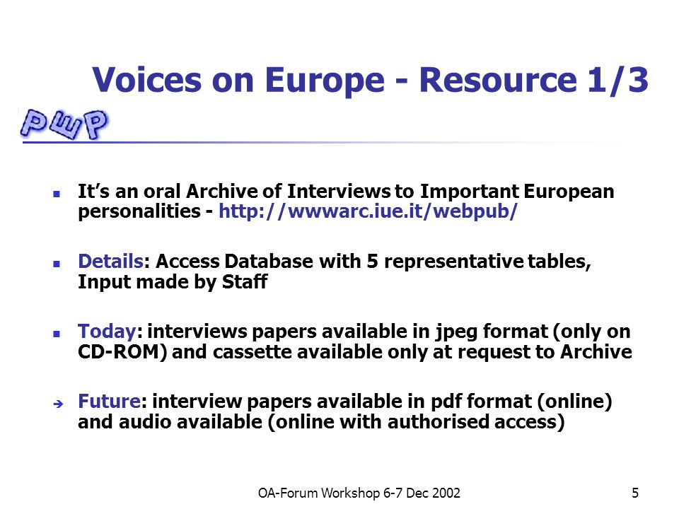 OA-Forum Workshop 6-7 Dec Voices on Europe - Resource 1/3 Its an oral Archive of Interviews to Important European personalities -   Details: Access Database with 5 representative tables, Input made by Staff Today: interviews papers available in jpeg format (only on CD-ROM) and cassette available only at request to Archive Future: interview papers available in pdf format (online) and audio available (online with authorised access)