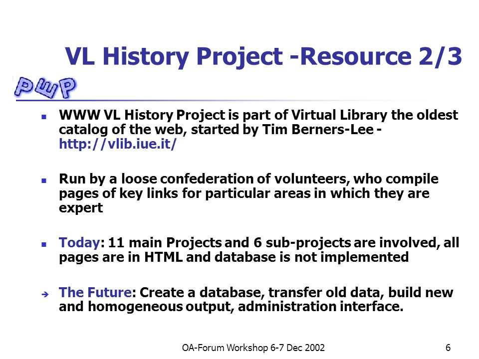 OA-Forum Workshop 6-7 Dec VL History Project -Resource 2/3 WWW VL History Project is part of Virtual Library the oldest catalog of the web, started by Tim Berners-Lee -   Run by a loose confederation of volunteers, who compile pages of key links for particular areas in which they are expert Today: 11 main Projects and 6 sub-projects are involved, all pages are in HTML and database is not implemented The Future: Create a database, transfer old data, build new and homogeneous output, administration interface.