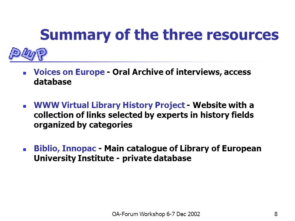 OA-Forum Workshop 6-7 Dec 20028 Summary of the three resources Voices on Europe - Oral Archive of interviews, access database WWW Virtual Library History Project - Website with a collection of links selected by experts in history fields organized by categories Biblio, Innopac - Main catalogue of Library of European University Institute - private database