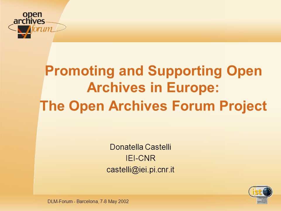 DLM-Forum - Barcelona, 7-8 May 2002 Promoting and Supporting Open Archives in Europe: The Open Archives Forum Project Donatella Castelli IEI-CNR caste