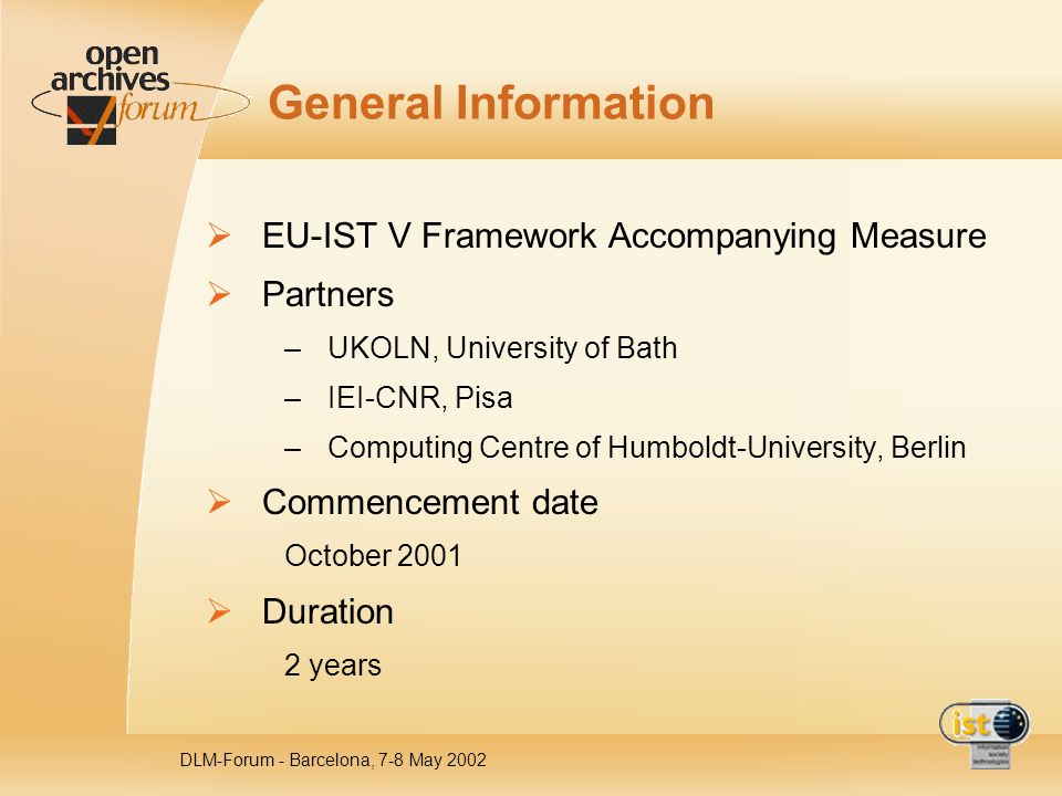 DLM-Forum - Barcelona, 7-8 May 2002 General Information EU-IST V Framework Accompanying Measure Partners –UKOLN, University of Bath –IEI-CNR, Pisa –Co