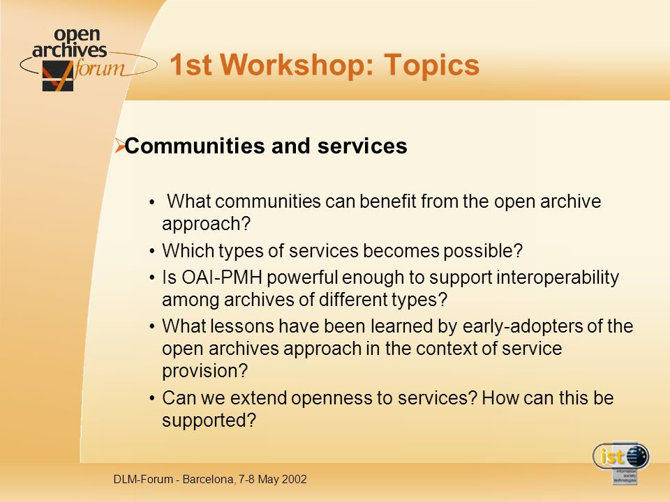 DLM-Forum - Barcelona, 7-8 May 2002 1st Workshop: Topics Communities and services What communities can benefit from the open archive approach? Which t