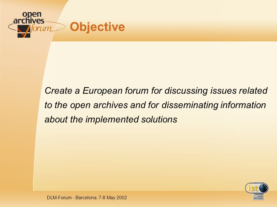 DLM-Forum - Barcelona, 7-8 May 2002 Objective Create a European forum for discussing issues related to the open archives and for disseminating informa