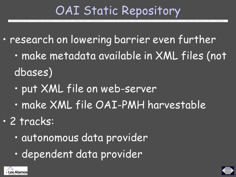 OAI Static Repository research on lowering barrier even further make metadata available in XML files (not dbases) put XML file on web-server make XML file OAI-PMH harvestable 2 tracks: autonomous data provider dependent data provider