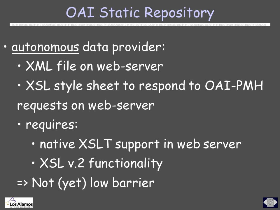 OAI Static Repository autonomous data provider: XML file on web-server XSL style sheet to respond to OAI-PMH requests on web-server requires: native XSLT support in web server XSL v.2 functionality => Not (yet) low barrier
