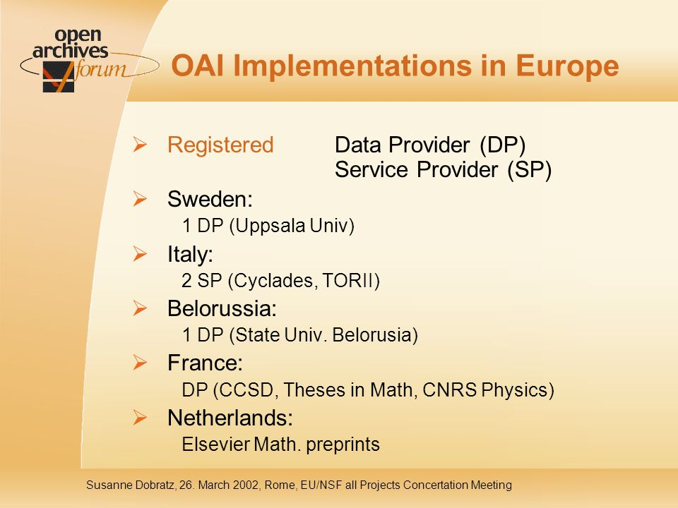 OAI Implementations in Europe Registered Data Provider (DP) Service Provider (SP) Sweden: 1 DP (Uppsala Univ) Italy: 2 SP (Cyclades, TORII) Belorussia: 1 DP (State Univ.