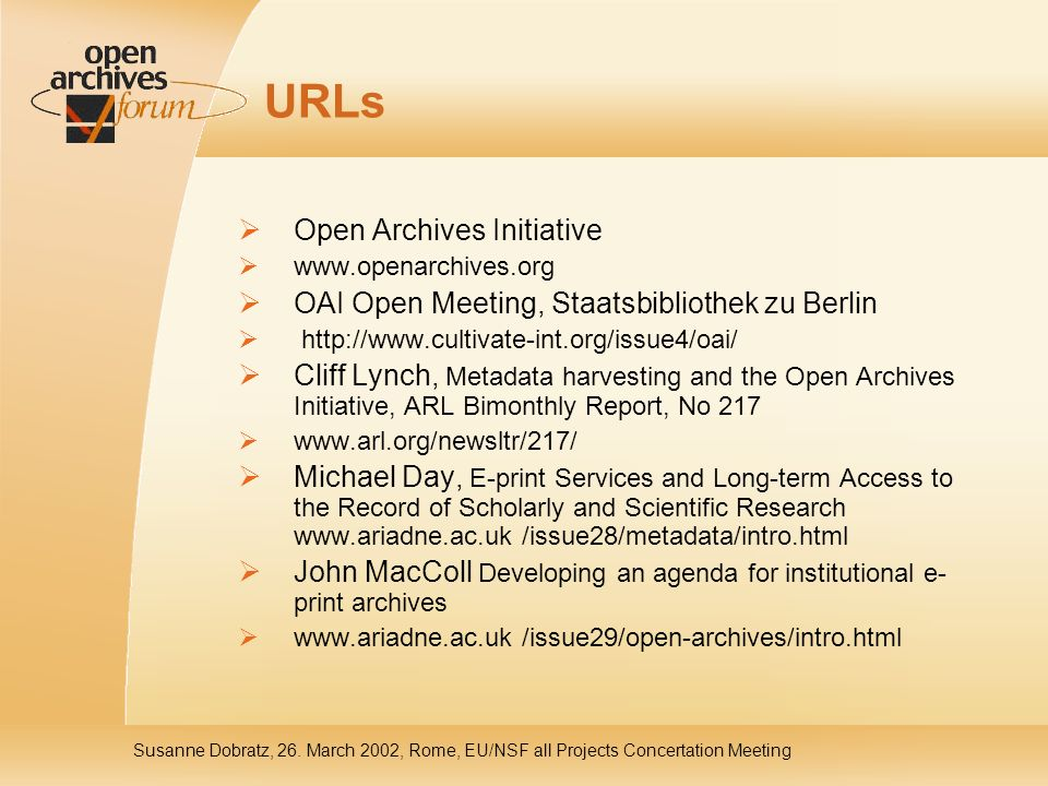 URLs Open Archives Initiative www.openarchives.org OAI Open Meeting, Staatsbibliothek zu Berlin http://www.cultivate-int.org/issue4/oai/ Cliff Lynch, Metadata harvesting and the Open Archives Initiative, ARL Bimonthly Report, No 217 www.arl.org/newsltr/217/ Michael Day, E-print Services and Long-term Access to the Record of Scholarly and Scientific Research www.ariadne.ac.uk /issue28/metadata/intro.html John MacColl Developing an agenda for institutional e- print archives www.ariadne.ac.uk /issue29/open-archives/intro.html