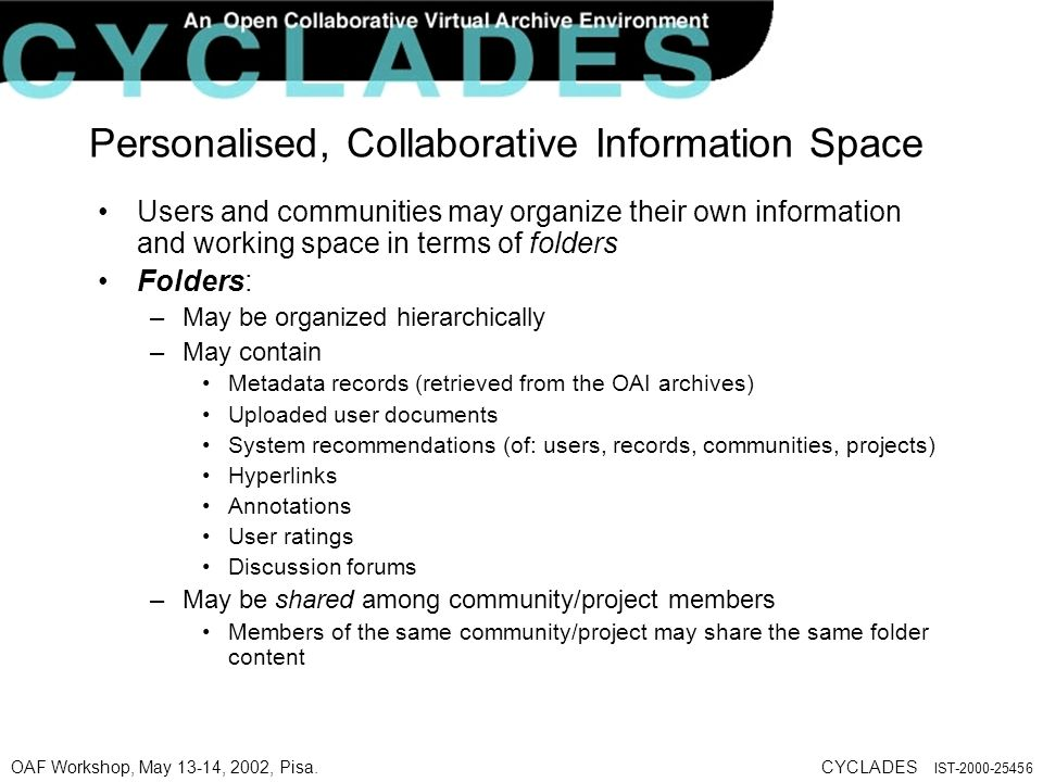 OAF Workshop, May 13-14, 2002, Pisa.CYCLADES IST-2000-25456 Personalised, Collaborative Information Space Users and communities may organize their own information and working space in terms of folders Folders: –May be organized hierarchically –May contain Metadata records (retrieved from the OAI archives) Uploaded user documents System recommendations (of: users, records, communities, projects) Hyperlinks Annotations User ratings Discussion forums –May be shared among community/project members Members of the same community/project may share the same folder content