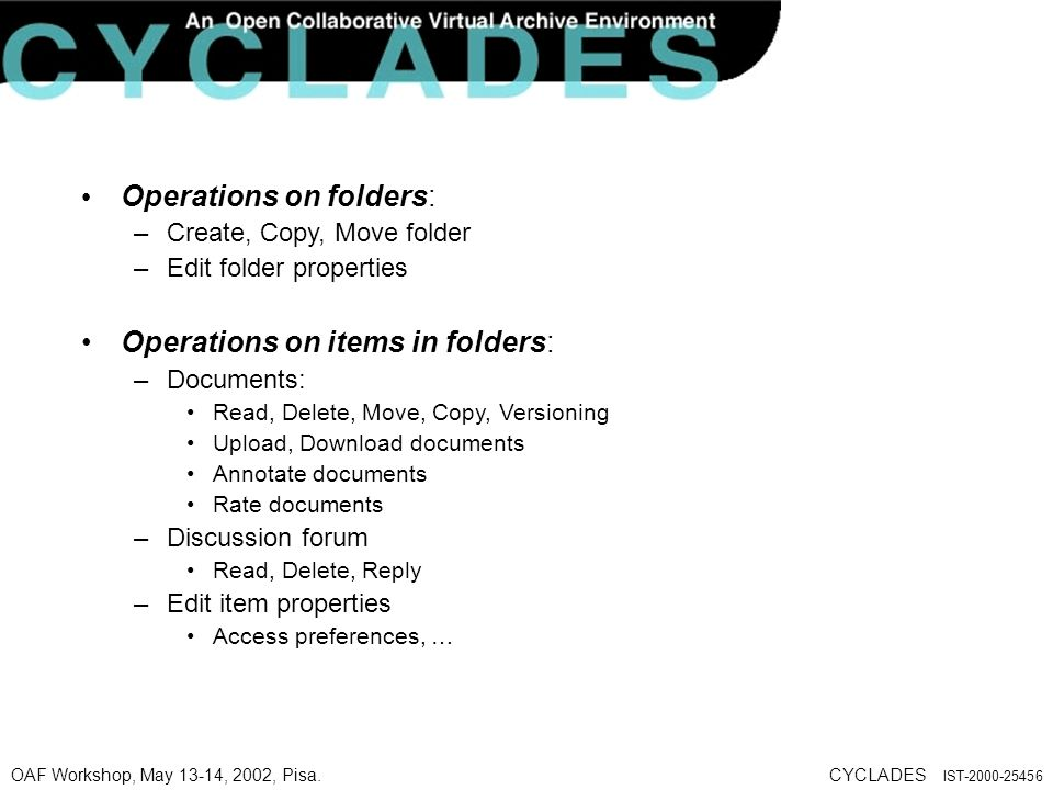 OAF Workshop, May 13-14, 2002, Pisa.CYCLADES IST-2000-25456 Operations on folders: –Create, Copy, Move folder –Edit folder properties Operations on items in folders: –Documents: Read, Delete, Move, Copy, Versioning Upload, Download documents Annotate documents Rate documents –Discussion forum Read, Delete, Reply –Edit item properties Access preferences, …