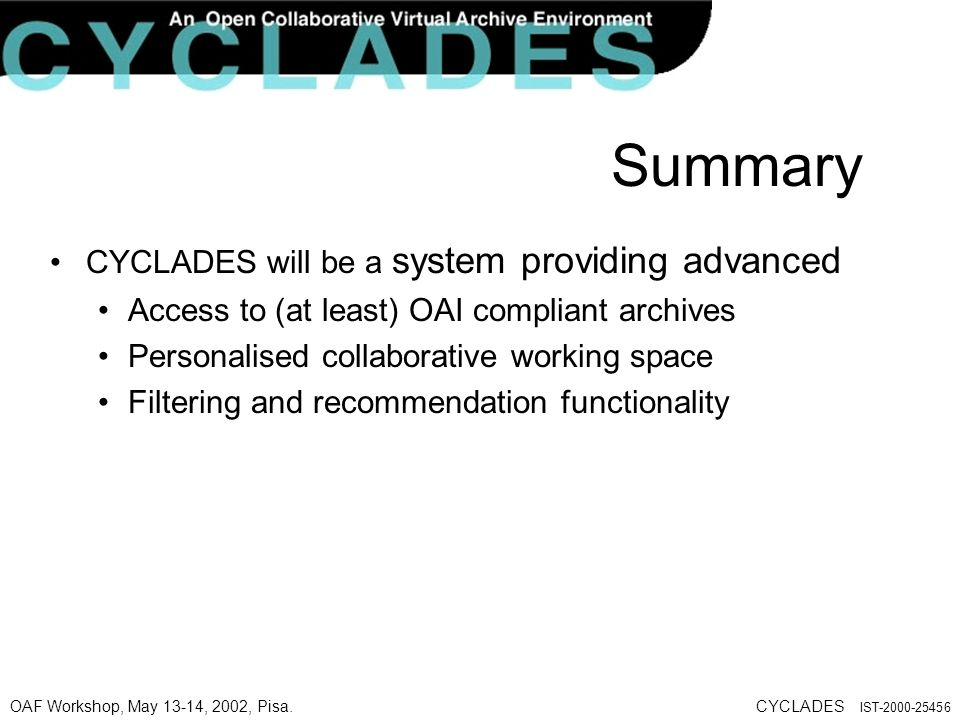 OAF Workshop, May 13-14, 2002, Pisa.CYCLADES IST-2000-25456 Summary CYCLADES will be a system providing advanced Access to (at least) OAI compliant archives Personalised collaborative working space Filtering and recommendation functionality