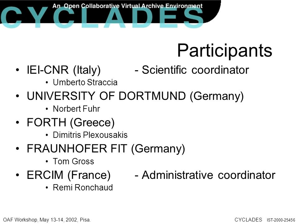 OAF Workshop, May 13-14, 2002, Pisa.CYCLADES IST-2000-25456 Participants IEI-CNR (Italy) - Scientific coordinator Umberto Straccia UNIVERSITY OF DORTMUND (Germany) Norbert Fuhr FORTH (Greece) Dimitris Plexousakis FRAUNHOFER FIT (Germany) Tom Gross ERCIM (France) - Administrative coordinator Remi Ronchaud