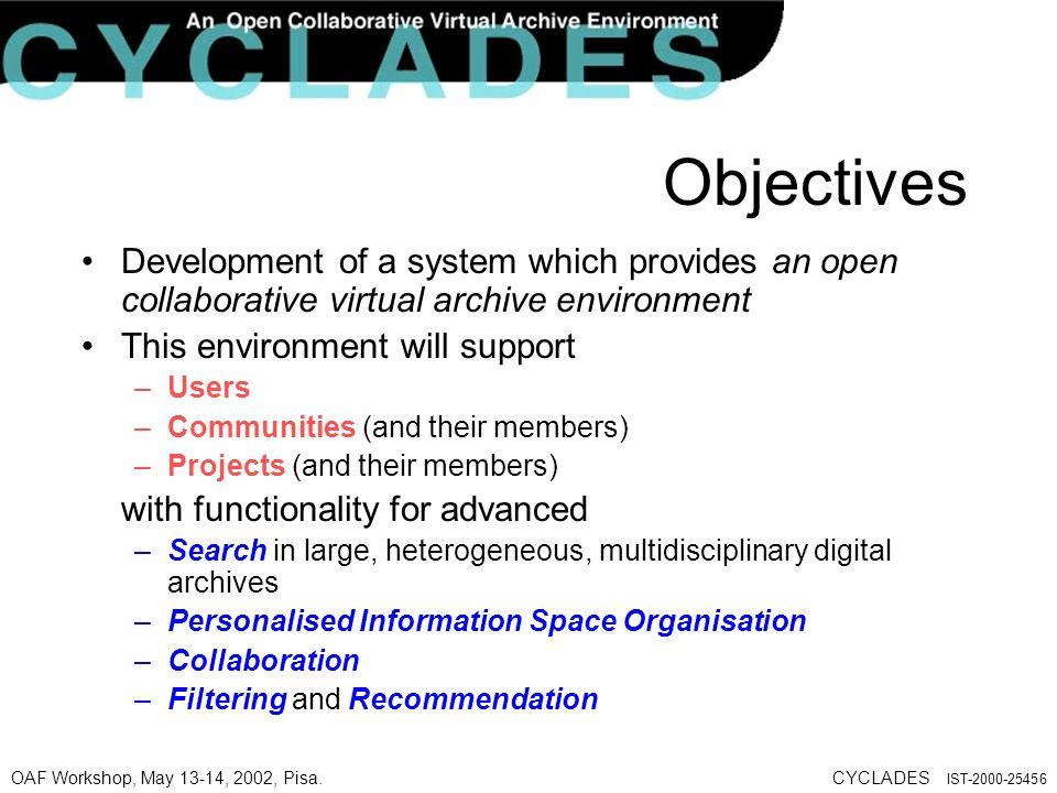 OAF Workshop, May 13-14, 2002, Pisa.CYCLADES IST-2000-25456 Objectives Development of a system which provides an open collaborative virtual archive environment This environment will support –Users –Communities (and their members) –Projects (and their members) with functionality for advanced –Search in large, heterogeneous, multidisciplinary digital archives –Personalised Information Space Organisation –Collaboration –Filtering and Recommendation