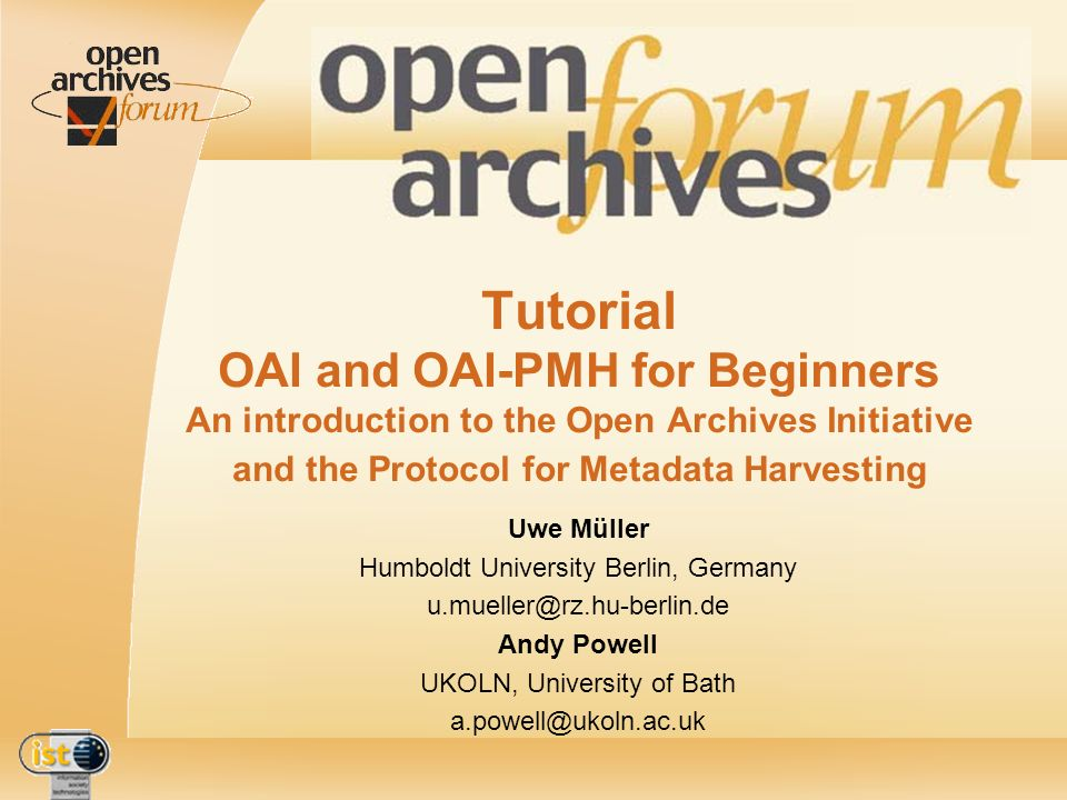 IST- 2001-320015 2nd OAForum workshop - Lisbon - 5th-7th December 2002 - Tutorial: OAI and OAI-PMH for Beginners Questions now… feel free to tell us what you didnt understand and ask general questions (of course!) Uwe Müller Humboldt University Berlin, Germany u.mueller@rz.hu-berlin.de Andy Powell UKOLN, University of Bath a.powell@ukoln.ac.uk