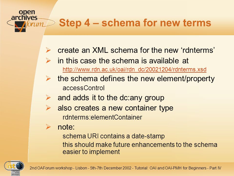 IST nd OAForum workshop - Lisbon - 5th-7th December Tutorial: OAI and OAI-PMH for Beginners - Part IV Step 4 – schema for new terms create an XML schema for the new rdnterms in this case the schema is available at   the schema defines the new element/property accessControl and adds it to the dc:any group also creates a new container type rdnterms:elementContainer note: schema URI contains a date-stamp this should make future enhancements to the schema easier to implement