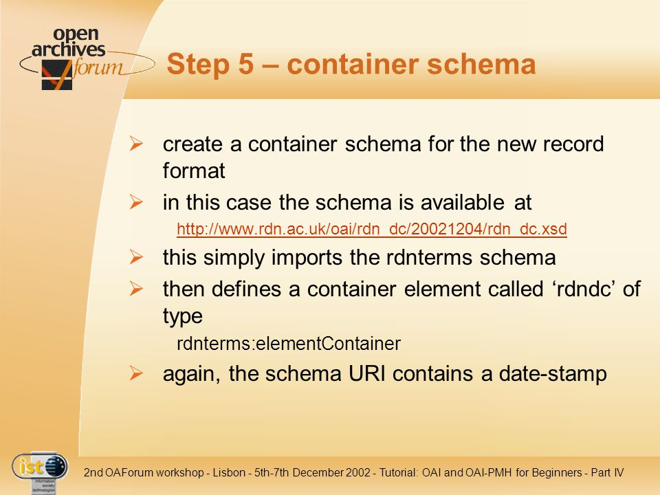 IST nd OAForum workshop - Lisbon - 5th-7th December Tutorial: OAI and OAI-PMH for Beginners - Part IV Step 5 – container schema create a container schema for the new record format in this case the schema is available at   this simply imports the rdnterms schema then defines a container element called rdndc of type rdnterms:elementContainer again, the schema URI contains a date-stamp