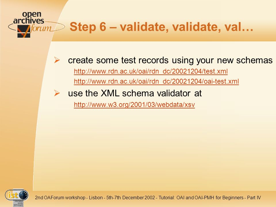 IST nd OAForum workshop - Lisbon - 5th-7th December Tutorial: OAI and OAI-PMH for Beginners - Part IV Step 6 – validate, validate, val… create some test records using your new schemas     use the XML schema validator at