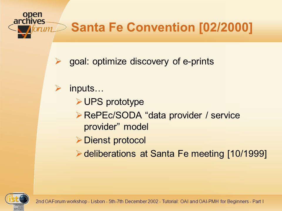 IST nd OAForum workshop - Lisbon - 5th-7th December Tutorial: OAI and OAI-PMH for Beginners - Part I Santa Fe Convention [02/2000] goal: optimize discovery of e-prints inputs… UPS prototype RePEc/SODA data provider / service provider model Dienst protocol deliberations at Santa Fe meeting [10/1999]