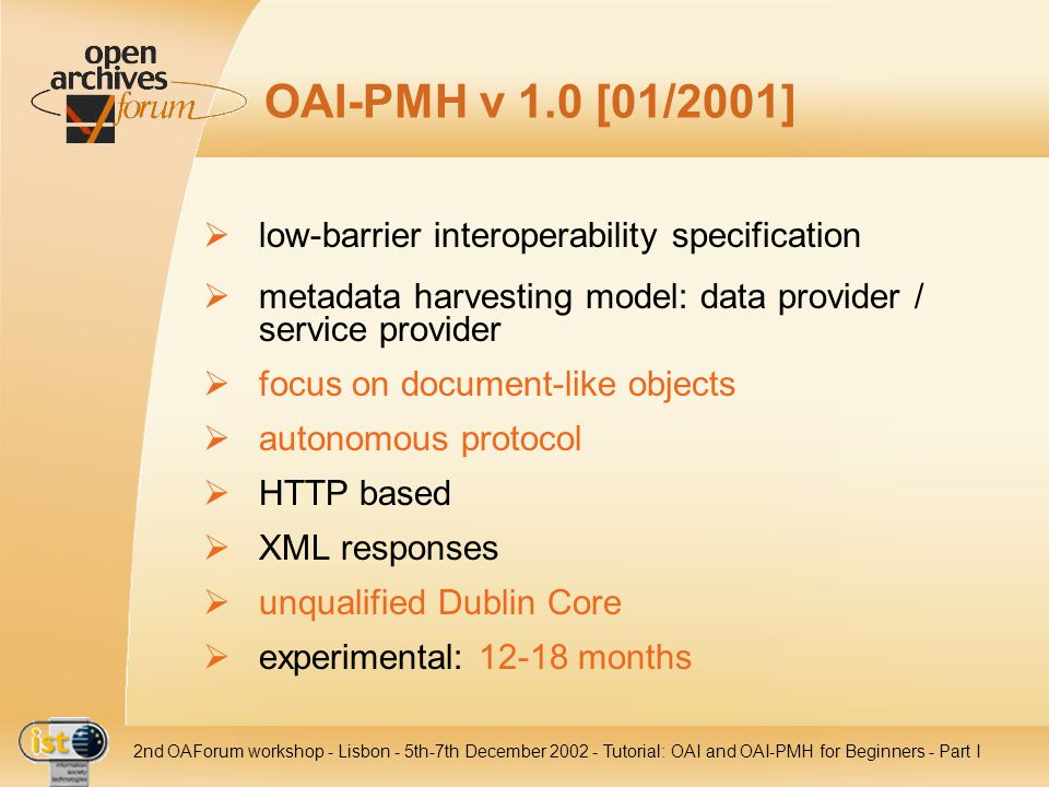 IST nd OAForum workshop - Lisbon - 5th-7th December Tutorial: OAI and OAI-PMH for Beginners - Part I OAI-PMH v 1.0 [01/2001] low-barrier interoperability specification metadata harvesting model: data provider / service provider focus on document-like objects autonomous protocol HTTP based XML responses unqualified Dublin Core experimental: months