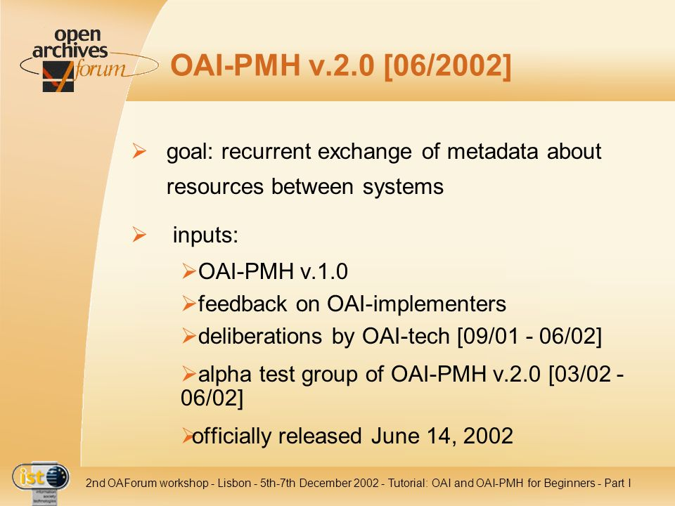 IST- 2001-320015 2nd OAForum workshop - Lisbon - 5th-7th December 2002 - Tutorial: OAI and OAI-PMH for Beginners - Part I OAI-PMH v.2.0 [06/2002] goal