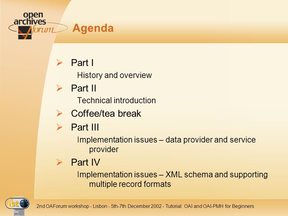 IST- 2001-320015 2nd OAForum workshop - Lisbon - 5th-7th December 2002 - Tutorial: OAI and OAI-PMH for Beginners - Part III Data Provider: Resumption Token (2) Example Harvester Repository Service Provider Data Provider want to have all your records archive.org/oai?verb=ListRecords& metadataPrefix=oai_dc have 267, but give you only 100 100 records + resumptionToken anyID1 want more of this archive.org/oai?resumptionToken=anyID1 have 267, give you another 100 100 records + resumptionToken anyID2 want more of this archive.org/oai?resumptionToken=anyID2 have 267, give you my last 67 67 records + resumptionToken