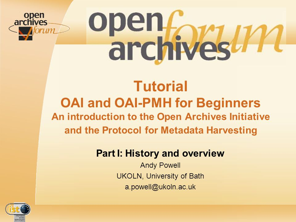 IST- 2001-320015 2nd OAForum workshop - Lisbon - 5th-7th December 2002 - Tutorial: OAI and OAI-PMH for Beginners - Part I OAI-PMH v 1.0 [01/2001] goal: optimise discovery of document-like objects inputs… Santa Fe Convention various DLF meetings on metadata harvesting deliberations at Cornell alpha-testers of OAI-PMH v 1.0 recognition of DC as best core metadata format for interoperability across multiple archives