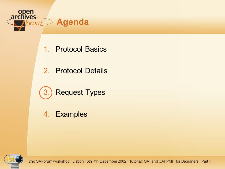 IST- 2001-320015 2nd OAForum workshop - Lisbon - 5th-7th December 2002 - Tutorial: OAI and OAI-PMH for Beginners - Part II Agenda 1.Protocol Basics 2.