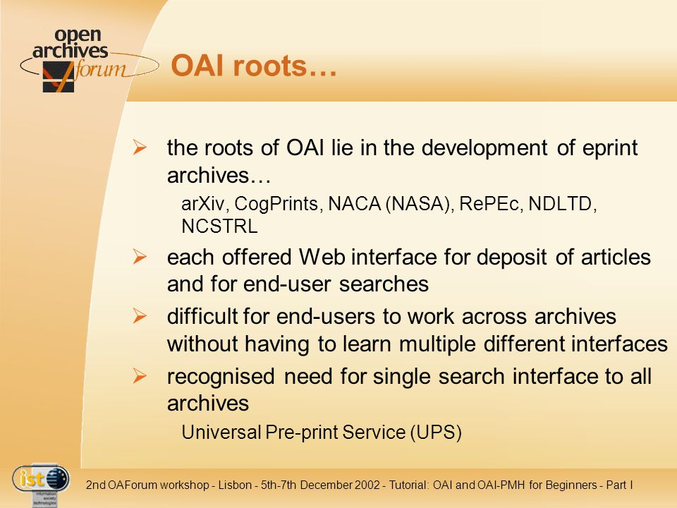 IST- 2001-320015 2nd OAForum workshop - Lisbon - 5th-7th December 2002 - Tutorial: OAI and OAI-PMH for Beginners - Part III Data Provider: Compression method to reduce traffic and enhance performance optional for both sides: data and service providers handled on HTTP level harvesters may include an Accept-Encoding header in their requests –specifying preferences harvesters without Accept-Encoding header always receive uncompressed data repositories must support HTTP identity encoding repositories should specify supported encodings by including compression elements in the identify response