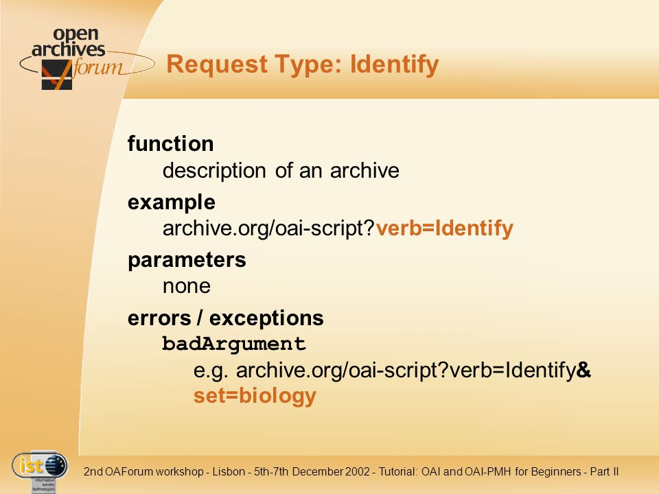 IST nd OAForum workshop - Lisbon - 5th-7th December Tutorial: OAI and OAI-PMH for Beginners - Part II Request Type: Identify function description of an archive example archive.org/oai-script verb=Identify parameters none errors / exceptions badArgument e.g.