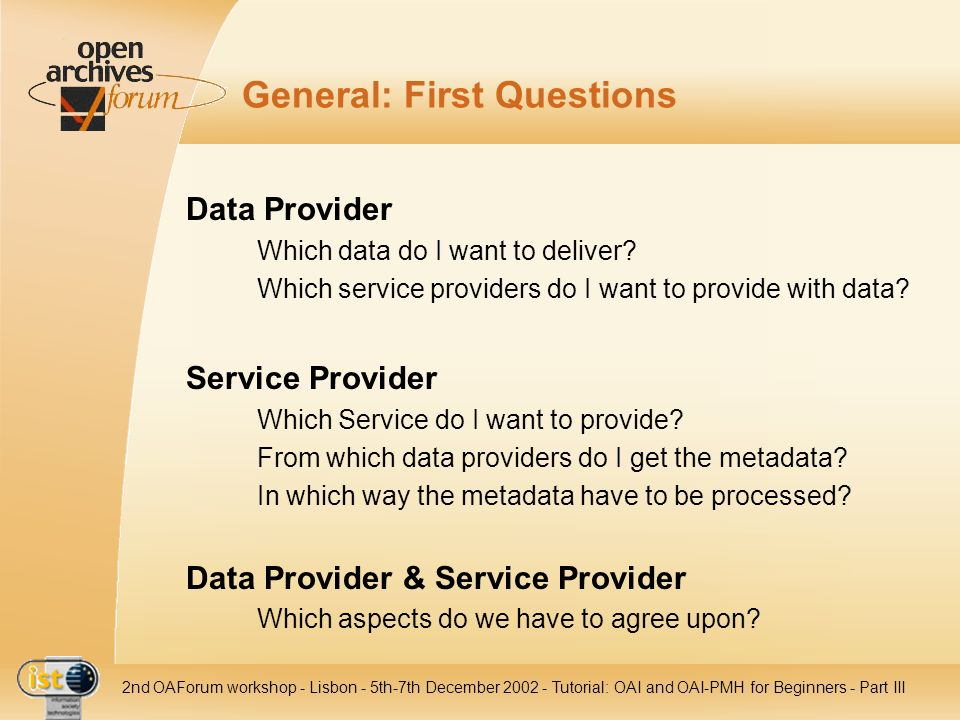 IST nd OAForum workshop - Lisbon - 5th-7th December Tutorial: OAI and OAI-PMH for Beginners - Part III General: First Questions Data Provider Which data do I want to deliver.