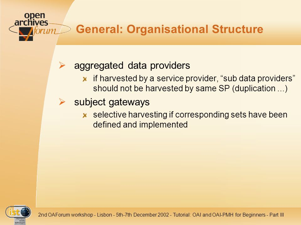 IST nd OAForum workshop - Lisbon - 5th-7th December Tutorial: OAI and OAI-PMH for Beginners - Part III General: Organisational Structure aggregated data providers if harvested by a service provider, sub data providers should not be harvested by same SP (duplication...) subject gateways selective harvesting if corresponding sets have been defined and implemented