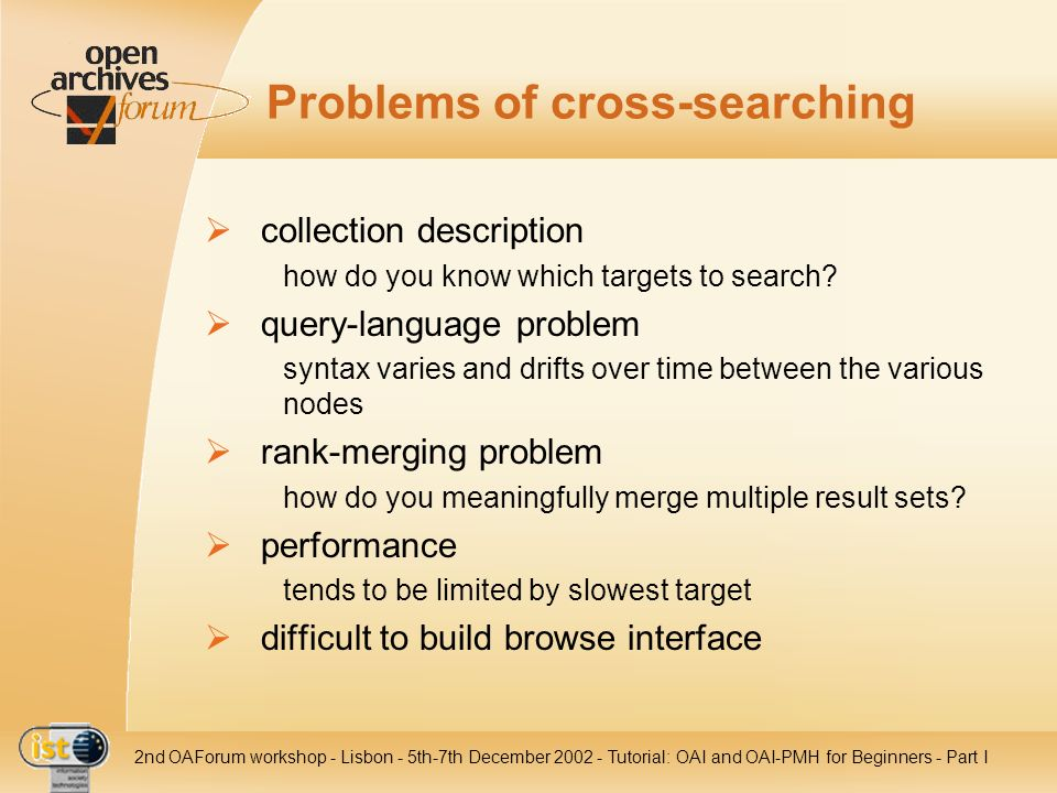 IST nd OAForum workshop - Lisbon - 5th-7th December Tutorial: OAI and OAI-PMH for Beginners - Part I Problems of cross-searching collection description how do you know which targets to search.