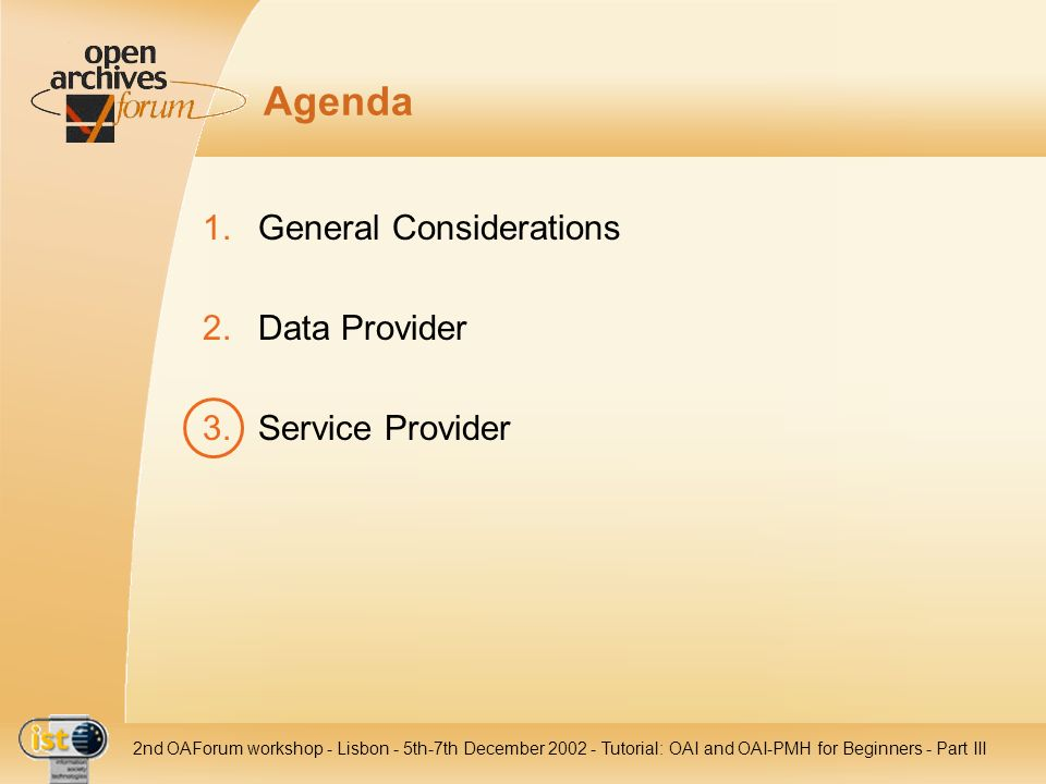 IST nd OAForum workshop - Lisbon - 5th-7th December Tutorial: OAI and OAI-PMH for Beginners - Part III Agenda 1.General Considerations 2.Data Provider 3.Service Provider