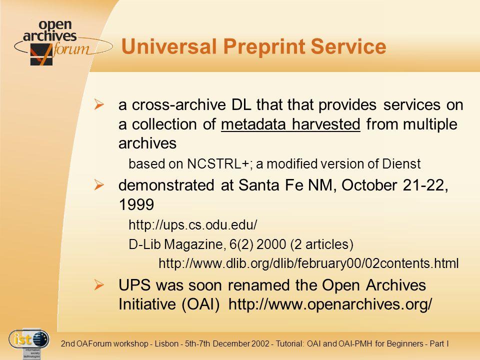 IST- 2001-320015 2nd OAForum workshop - Lisbon - 5th-7th December 2002 - Tutorial: OAI and OAI-PMH for Beginners - Part III Service Provider: Examples Repository Explorer: http://oai.dlib.vt.edu/cgi-bin/Explorer/oai2.0/testoai/ search engines / subject gateways Cross Archive Searching Service: http://arc.cs.odu.edu/http://arc.cs.odu.edu/ MyOAI: http://www.myoai.org/http://www.myoai.org/ DINI: http://edoc.hu-berlin.de/oaisearch/http://edoc.hu-berlin.de/oaisearch/ Physnet: http://physnet.uni-oldenburg.de/oai/query.phphttp://physnet.uni-oldenburg.de/oai/query.php internal communication ProPrint: http://edoc.hu-berlin.de/proprint/http://edoc.hu-berlin.de/proprint/ library compounds