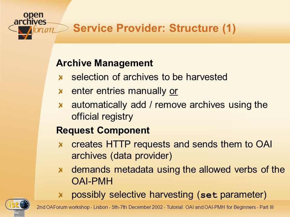 IST nd OAForum workshop - Lisbon - 5th-7th December Tutorial: OAI and OAI-PMH for Beginners - Part III Service Provider: Structure (1) Archive Management selection of archives to be harvested enter entries manually or automatically add / remove archives using the official registry Request Component creates HTTP requests and sends them to OAI archives (data provider) demands metadata using the allowed verbs of the OAI-PMH possibly selective harvesting ( set parameter)