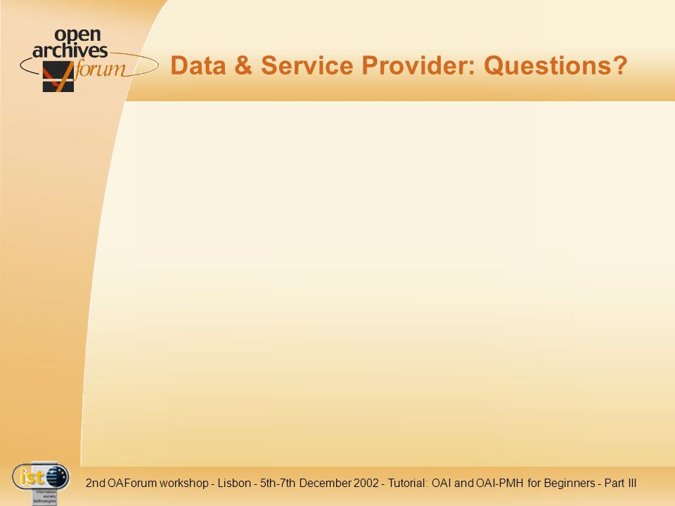 IST nd OAForum workshop - Lisbon - 5th-7th December Tutorial: OAI and OAI-PMH for Beginners - Part III Data & Service Provider: Questions