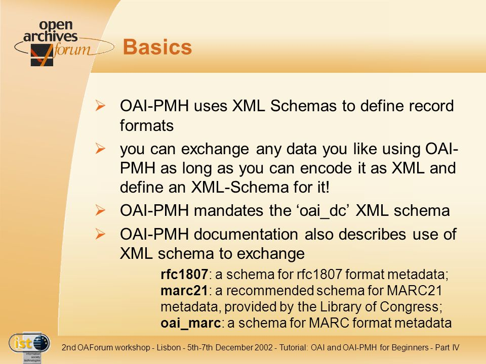 IST- 2001-320015 2nd OAForum workshop - Lisbon - 5th-7th December 2002 - Tutorial: OAI and OAI-PMH for Beginners - Part IV Basics OAI-PMH uses XML Sch