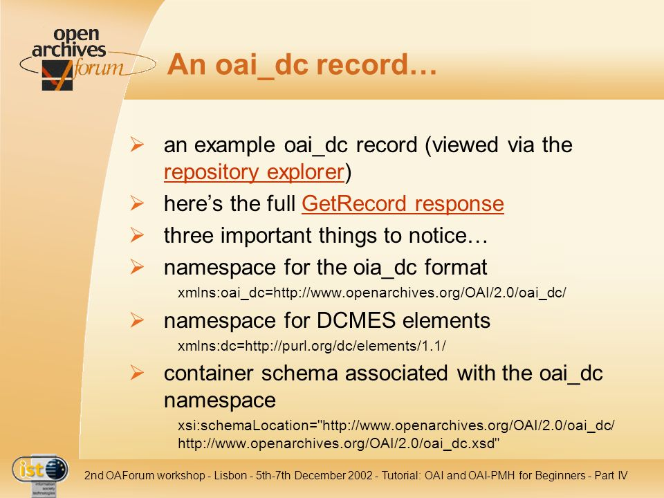 IST nd OAForum workshop - Lisbon - 5th-7th December Tutorial: OAI and OAI-PMH for Beginners - Part IV An oai_dc record… an example oai_dc record (viewed via the repository explorer) repository explorer heres the full GetRecord responseGetRecord response three important things to notice… namespace for the oia_dc format xmlns:oai_dc=  namespace for DCMES elements xmlns:dc=  container schema associated with the oai_dc namespace xsi:schemaLocation=