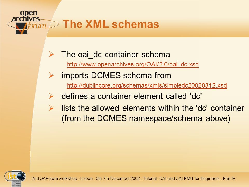 IST nd OAForum workshop - Lisbon - 5th-7th December Tutorial: OAI and OAI-PMH for Beginners - Part IV The XML schemas The oai_dc container schema   imports DCMES schema from   defines a container element called dc lists the allowed elements within the dc container (from the DCMES namespace/schema above)