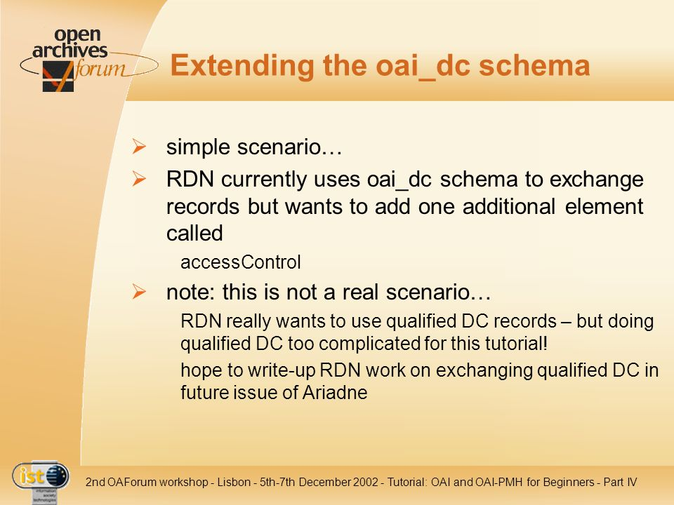 IST nd OAForum workshop - Lisbon - 5th-7th December Tutorial: OAI and OAI-PMH for Beginners - Part IV Extending the oai_dc schema simple scenario… RDN currently uses oai_dc schema to exchange records but wants to add one additional element called accessControl note: this is not a real scenario… RDN really wants to use qualified DC records – but doing qualified DC too complicated for this tutorial.