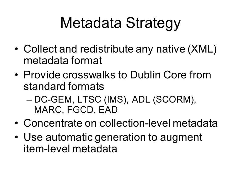 Metadata Strategy Collect and redistribute any native (XML) metadata format Provide crosswalks to Dublin Core from standard formats –DC-GEM, LTSC (IMS